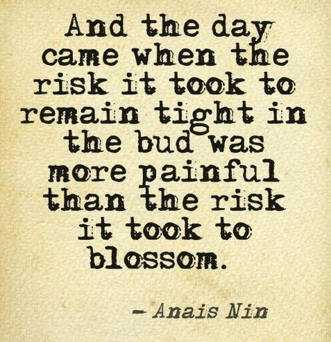 And the day came when th risk to remain tight in a bud was more painful than the risk it took to blossom