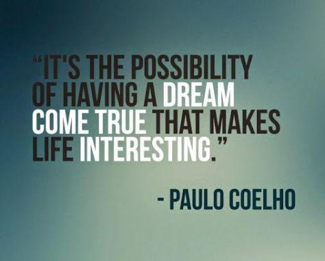 It's the possibiity of having a dream come true that makes life interesting