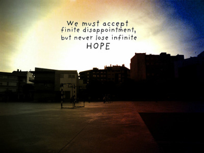 We must accept finite disappointment, but never lose infinite hope