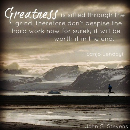 Greatness is shifted through the grind, therefore don't despise the hard work now for surely it will be worth it in the end