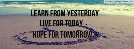Learn from yesterday, live for today, and hope for tomorrow