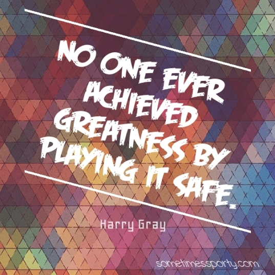 No one ever achieved greatness by playing it safe