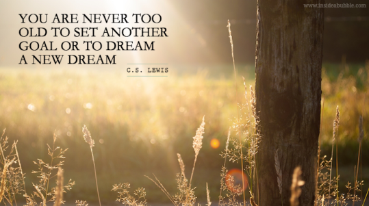 You are never too old to set another goal or to dream a new dream