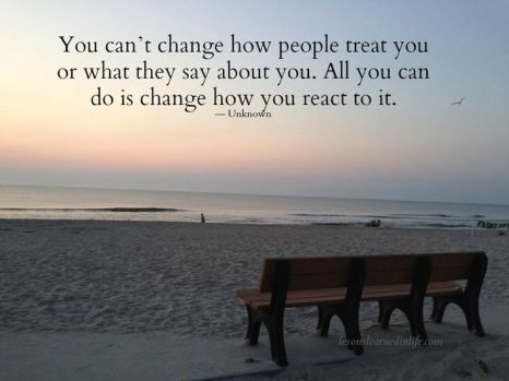You can't change how people treat you or what they say about you. All you can do is change how you react to it